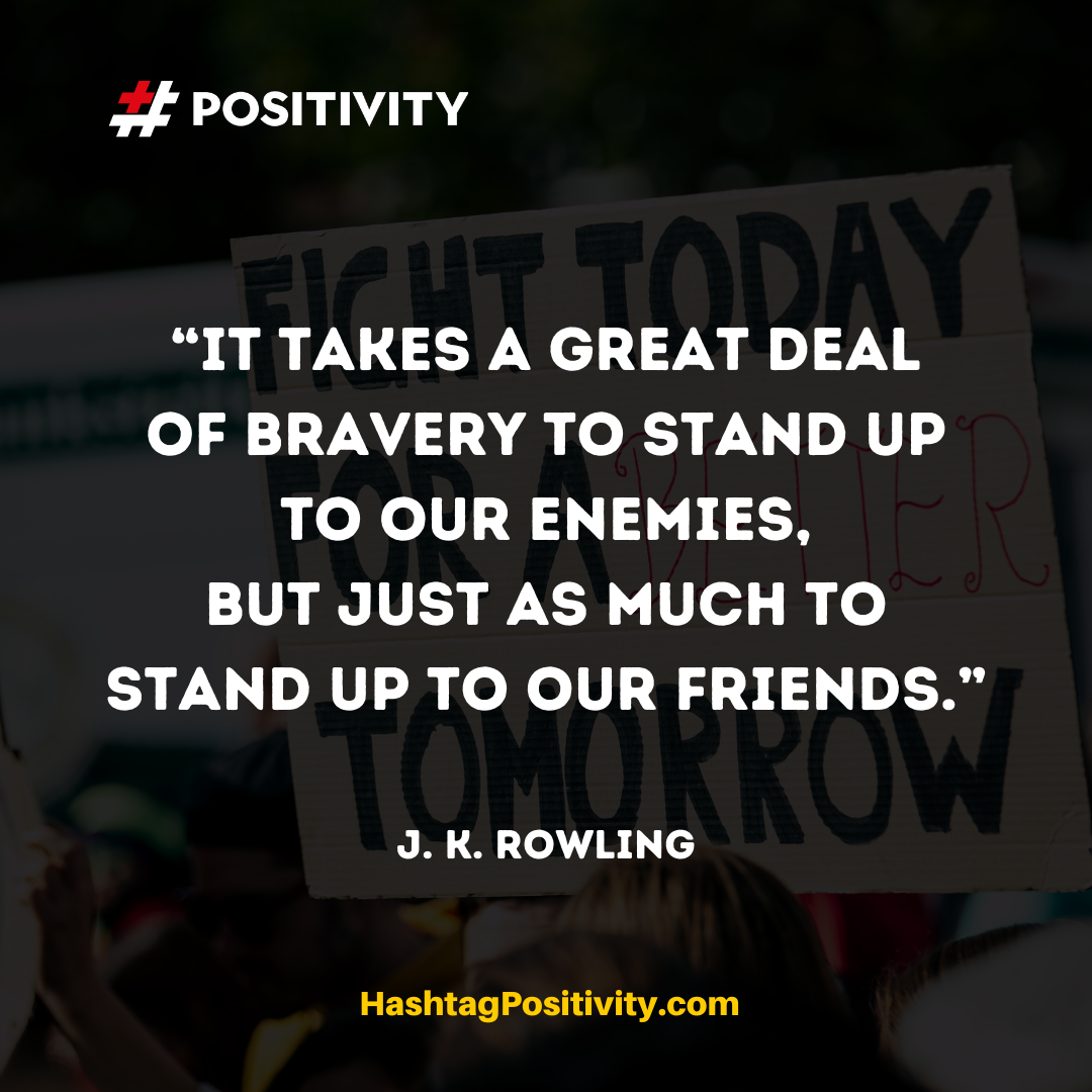 """It takes a great deal of bravery to stand up to our enemies, but just as much to stand up to our friends."" -- J. K. Rowling"