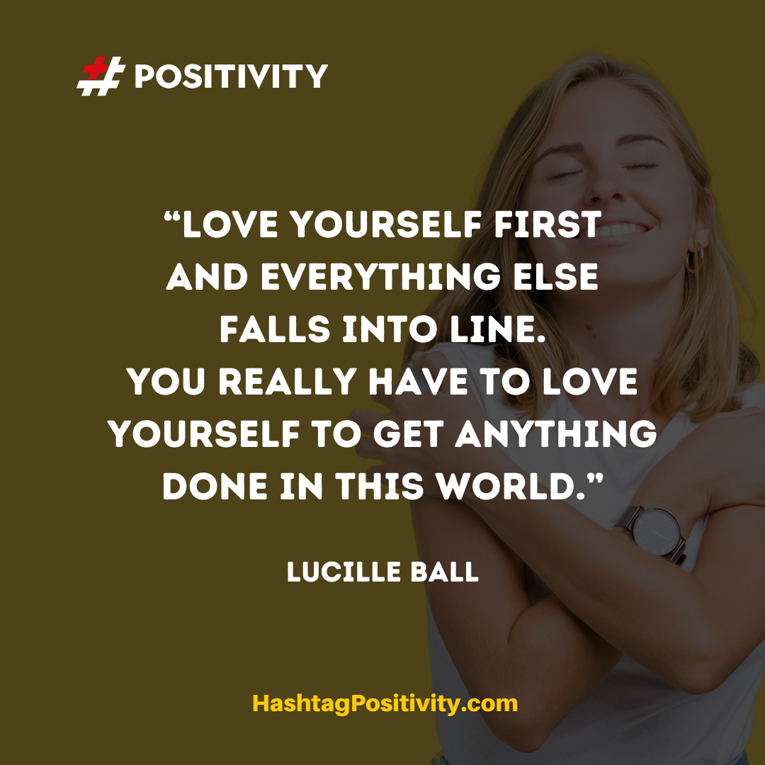 """Love yourself first and everything else falls into line. You really have to love yourself to get anything done in this world."" -- Lucille Ball"