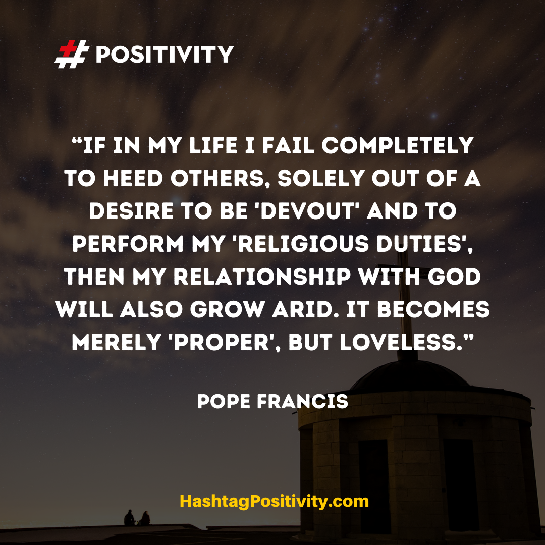 """If in my life I fail completely to heed others, solely out of a desire to be 'devout' and to perform my 'religious duties', then my relationship with God will also grow arid. It becomes merely 'proper', but loveless."" -- Pope Francis"