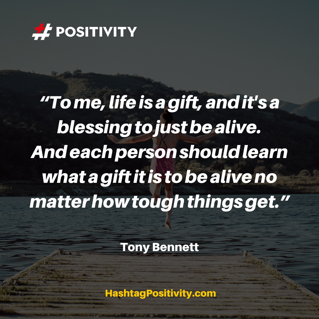 """To me, life is a gift, and it's a blessing to just be alive. And each person should learn what a gift it is to be alive no matter how tough things get."" -- Tony Bennett"