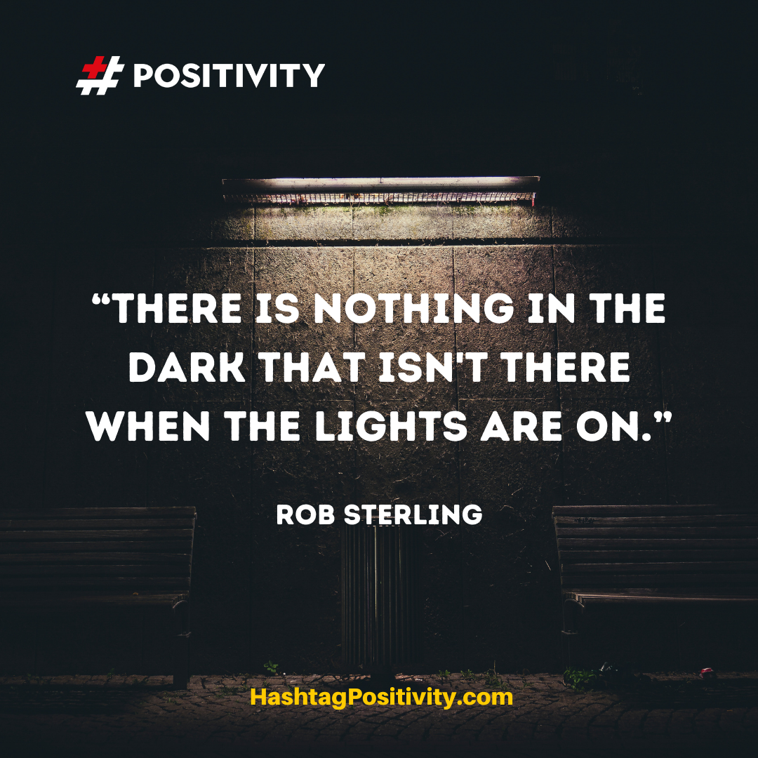 """There is nothing in the dark that isn't there when the lights are on."" -- Rob Sterling"