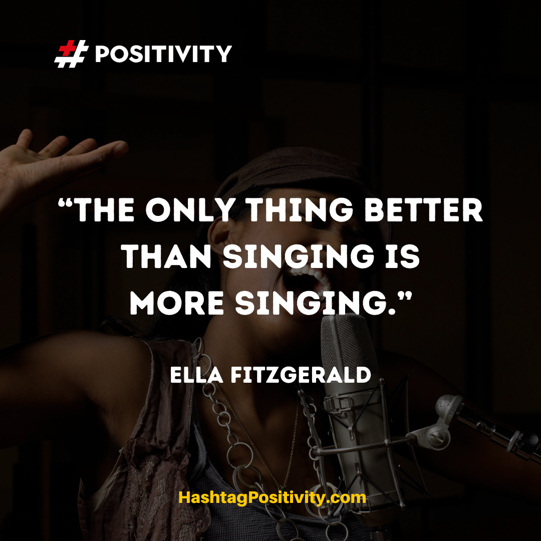 """The only thing better than singing is more singing."" -- Ella Fitzgerald"
