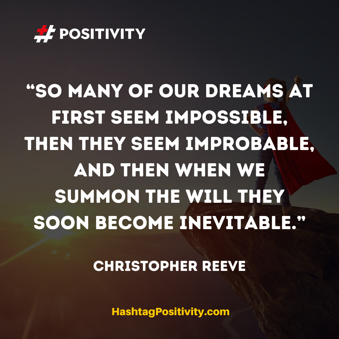 """So many of our dreams at first seem impossible, then they seem improbable, and then when we summon the will they soon become inevitable."" -- Christopher Reeve"