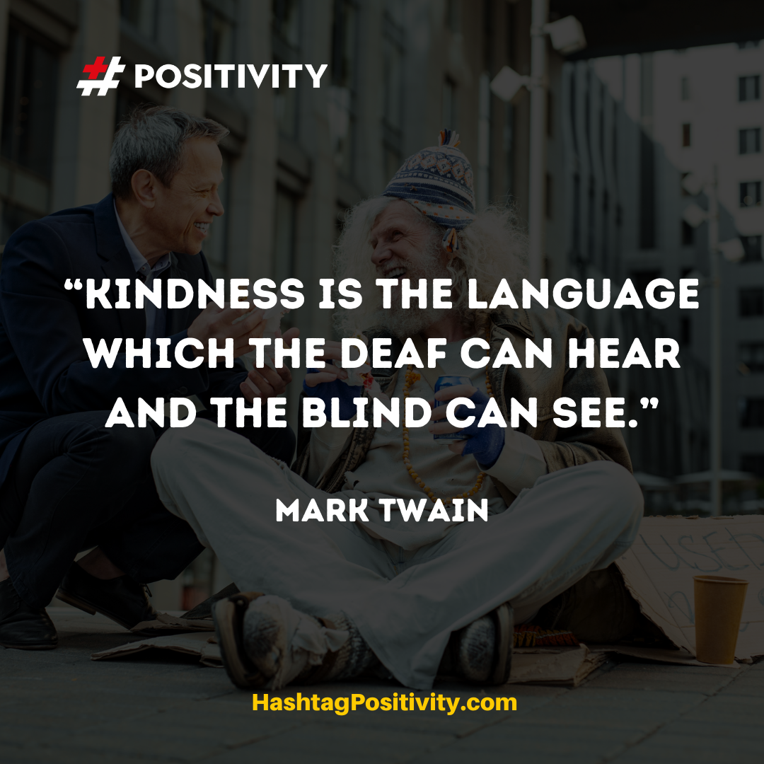 """Kindness is the language which the deaf can hear and the blind can see."" -- Mark Twain"