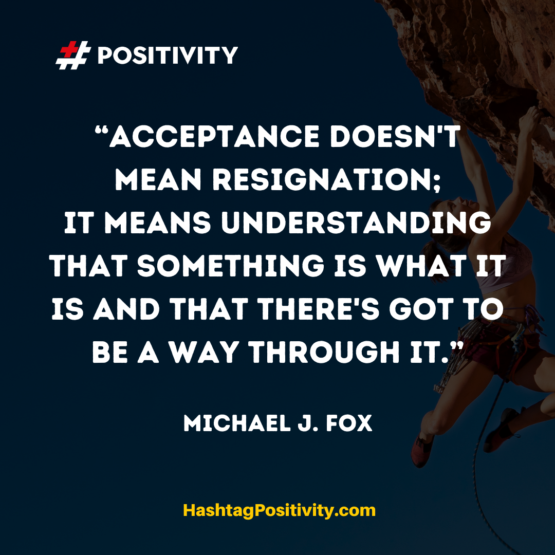 """Acceptance doesn't mean resignation; it means understanding that something is what it is and that there's got to be a way through it."" -- Michael J. Fox"