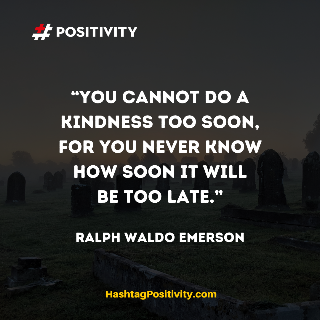"""You cannot do a kindness too soon, for you never know how soon it will be too late."" -- Ralph Waldo Emerson"