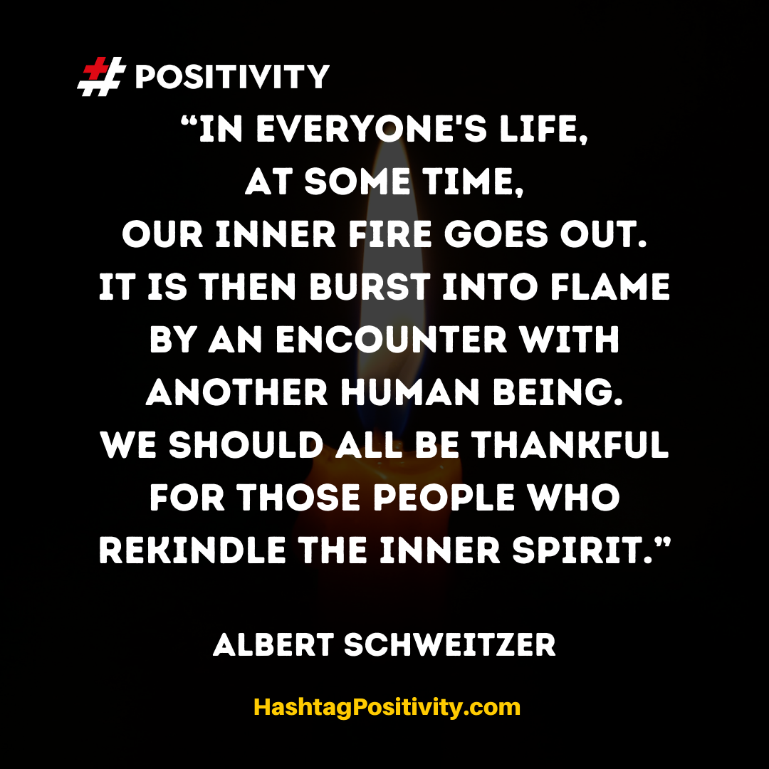 """In everyone's life, at some time, our inner fire goes out. It is then burst into flame by an encounter with another human being. We should all be thankful for those people who rekindle the inner spirit."" -- Albert Schweitzer"