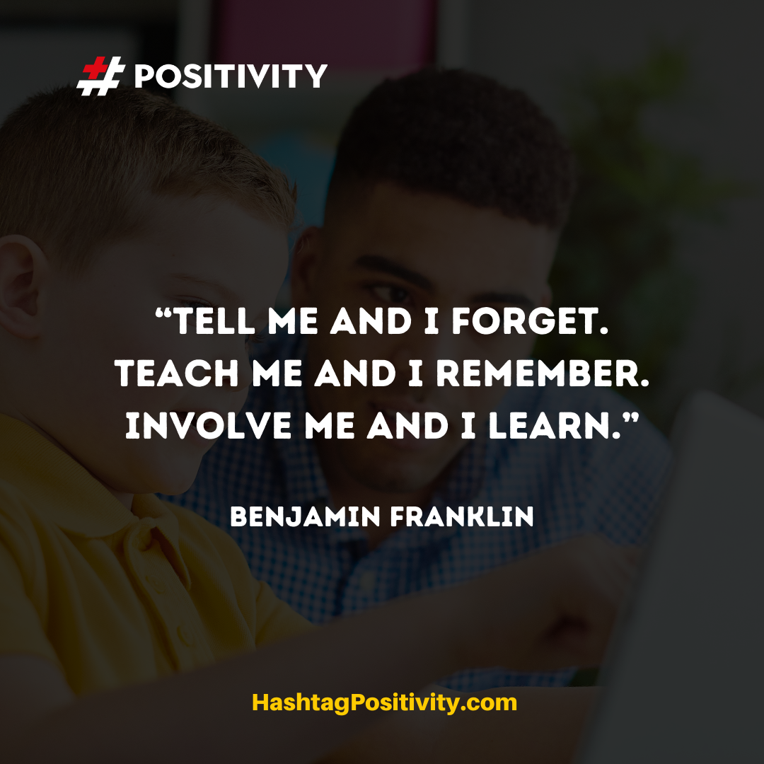 """Tell me and I forget. Teach me and I remember. Involve me and I learn."" -- Benjamin Franklin"