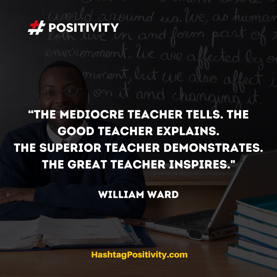 """The mediocre teacher tells. The good teacher explains. The superior teacher demonstrates. The great teacher inspires."