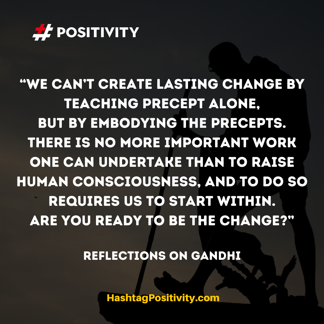 """We can't create lasting change by teaching precept alone, but by embodying the precepts. There is no more important work one can undertake than to raise human consciousness, and to do so requires us to start within. Are you ready to be the change?"" -- Reflections on Gandhi"